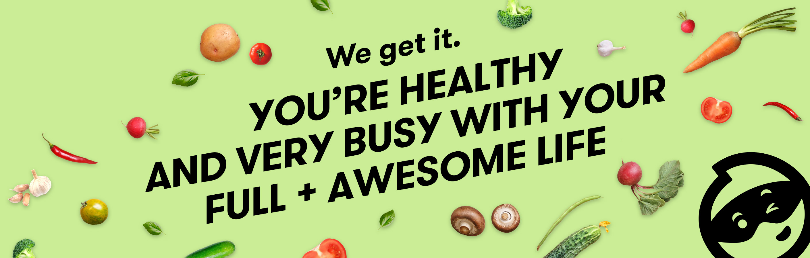 We get it. You're healthy and very busy with your full and awesome life